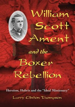 William Scott Ament and the Boxer Rebellion: Heroism, Hubris and the ''Ideal Missionary''