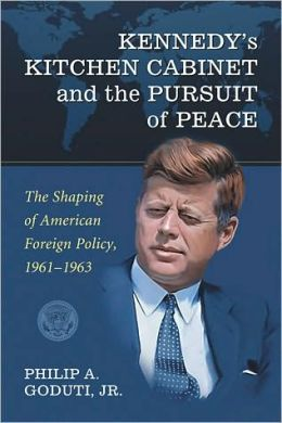 Kennedy's Kitchen Cabinet and the Pursuit of Peace: The Shaping of American Foreign Policy, 1961-1963