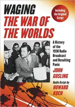 Waging The War of the Worlds: A History of the 1938 Radio Broadcast and Resulting Panic, Including the Original Script