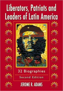 Liberators, Patriots and Leaders of Latin America: 32 Biographies, 2d ed.
