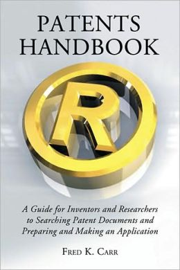 Patents Handbook: A Guide for Inventors and Researchers to Searching Patent Documents and Preparing and Making an Application
