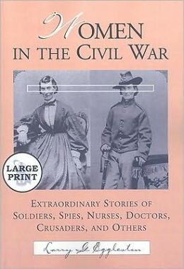 Women in the Civil War: Extraordinary Stories of Soldiers, Spies, Nurses, Doctors, Crusaders, and Others [LARGE PRINT]