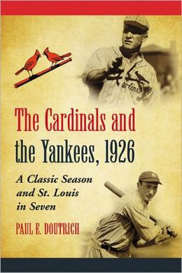 The Cardinals and the Yankees, 1926: A Classic Season and St. Louis in Seven