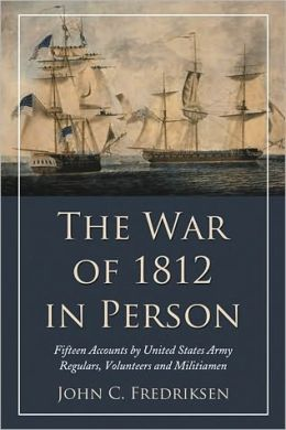 The War of 1812 in Person: Fifteen Accounts by United States Army Regulars, Volunteers and Militiamen