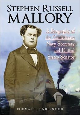 Stephen Russell Mallory: A Biography of the Confederate Navy Secretary and United States Senator
