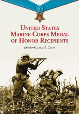 United States Marine Corps Medal of Honor Recipients: A Comprehensive Registry, Including U.S. Navy Medical Personnel Honored for Serving Marines in Combat