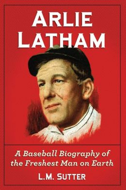 Arlie Latham: A Baseball Biography of the Freshest Man on Earth