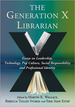 The Generation X Librarian: Essays on Leadership, Technology, Pop Culture, Social Responsibility and Professional Identity