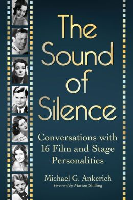 The Sound of Silence: Conversations with 16 Film and Stage Personalities Who Bridged the Gap Between Silents and Talkies