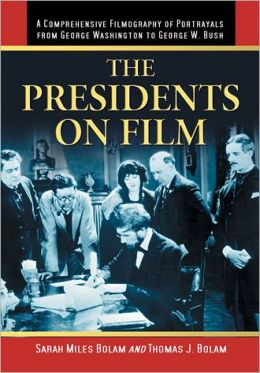 The Presidents on Film: A Comprehensive Filmography of Portrayals from George Washington to George W. Bush Sarah Miles Bolam and Thomas J. Bolam