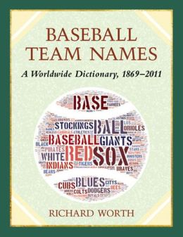 Baseball Team Names: A Dictionary of the Major, Minor and Negro Leagues, 1869-2011