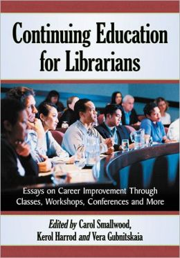 Continuing Education for Librarians: Essays on Career Improvement Through Classes, Workshops, Conferences and More