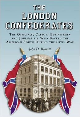 The London Confederates: The Officials, Clergy, Businessmen and Journalists Who Backed the American South During the Civil War