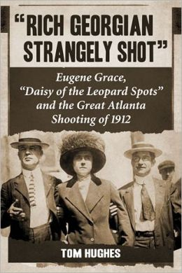 ''Rich Georgian Strangely Shot'': Eugene Grace, ''Daisy of the Leopard Spots'' and the Great Atlanta Shooting of 1912