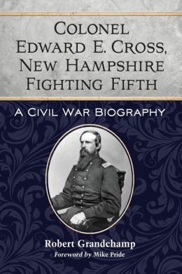 Colonel Edward E. Cross, New Hampshire Fighting Fifth: A Civil War Biography