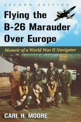 Flying the B-26 Marauder Over Europe: Memoir of a World War II Navigator, 2d ed.