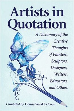 Artists in Quotation: A Dictionary of the Creative Thoughts of Painters, Sculptors, Designers, Writers, Educators, and Others