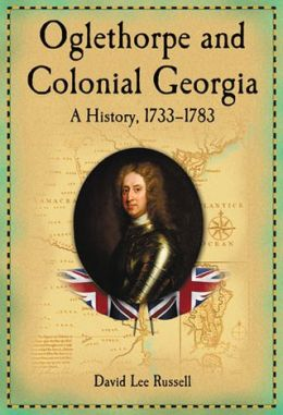 Oglethorpe and Colonial Georgia: A History, 1733-1783