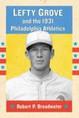 Book Cover Image. Title: Lefty Grove and the 1931 Philadelphia Athletics, Author: Robert P. Broadwater