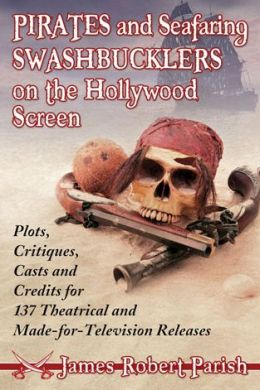 Pirates and Seafaring Swashbucklers on the Hollywood Screen: Plots, Critiques, Casts and Credits for 137 Theatrical and Made-for-Television Releases