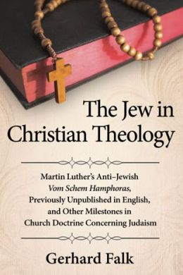 The Jew in Christian Theology: Martin Luther's Anti-Jewish Vom Schem Hamphoras, Previously Unpublished in English, and Other Milestones in Church Doctrine Concerning Judaism