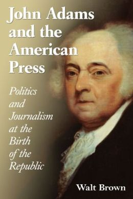 John Adams and the American Press: Politics and Journalism at the Birth of the Republic