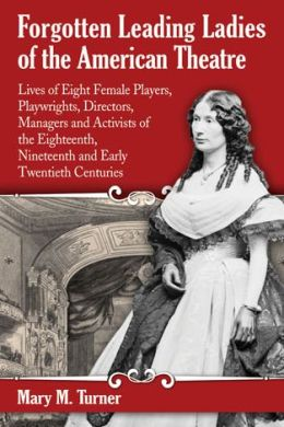Forgotten Leading Ladies of the American Theatre: Lives of Eight Female Players, Playwrights, Directors, Managers and Activists of the Eighteenth, Nineteenth and Early Twentieth Centuries
