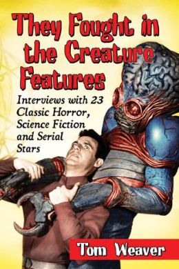They Fought in the Creature Features: Interviews with 23 Classic Horror, Science Fiction and Serial Stars