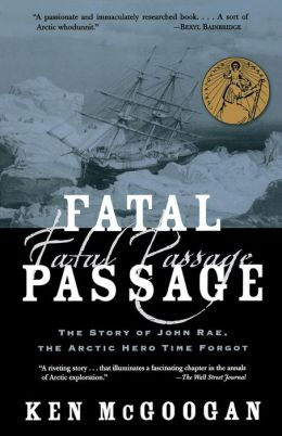 Fatal Passage: The Story of John Rae, the Artic Hero Time Forgot