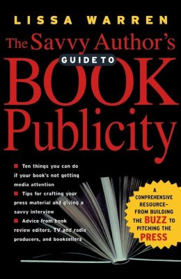 The Savvy Author's Guide to Book Publicity: A Comprehensive Resource: From Building the Buzz to Pitching the Press