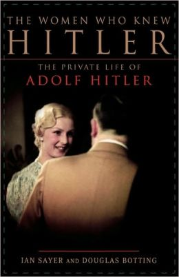 The Women Who Knew Hitler: The Private Life of Adolf Hitler