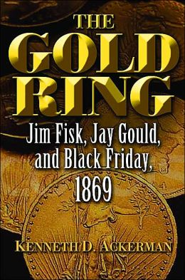 The Gold Ring: Jim Fisk, Jay Gould, and Black Friday 1869