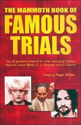 Mammoth Book of Famous Trials: The 30 Greatest Trials of All Time, Including Charles Manson, Oscar Wilde, O. J. Simpson and Al Capone
