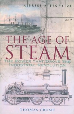 A Brief History of the Age of Steam: The Power that Drove the Industrial Revolution