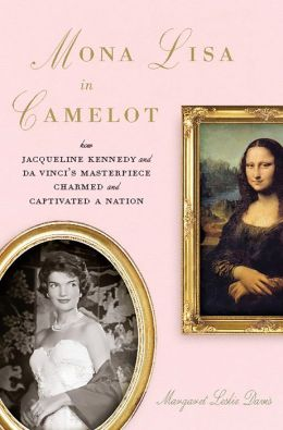 Mona Lisa in Camelot: How Jacqueline Kennedy and Da Vinci's Masterpiece Charmed and Captivated a Nation