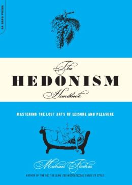 The Hedonism Handbook: Mastering The Lost Arts Of Leisure And Pleasure