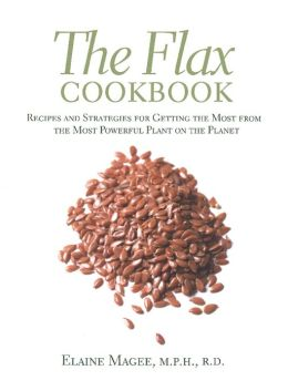 The Flax Cookbook: Recipes and Strategies for Getting the Most from the Most Powerful Plant on the Planet
