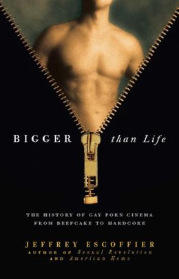 Bigger Than Life: The History of Gay Porn Cinema from Beefcake to Hardcore