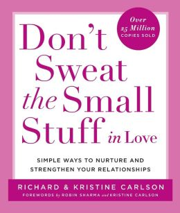Don't Sweat the Small Stuff in Love: Simple Ways to Nurture, and Strengthen Your Relationships While Avoiding the Habits That Break Down Your Loving Connection