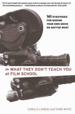 What They Don't Teach You at Film School: 161 Strategies For Making Your Own Movies No Matter What