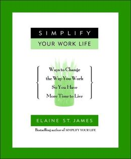Simplify Your Work Life: 100 Ways to Change the Way You Work So You Have More Time to Live