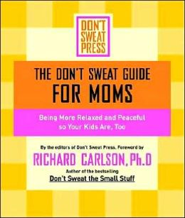 The Don't Sweat Guide for Moms: Being More Relaxed and Peaceful so Your Kids Are, Too