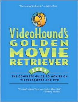 VideoHound's Golden Movie Retriever 2004: The Complete Guide to Movies on Videocasse and DVD