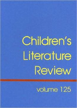 Children's Literature Review, Volume 125: Excerpts from Reviews, Criticism, and Commentary on Books for Children and Young People