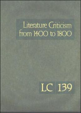 Literature Criticism from 1400 To 1800: Critical Discussion of the Works Fifteenth-, Sixteenth-, Seventeenth-, and Eighteenth-Century Novelists, Poets, Playwrights, Philosophers, and Other Creative Writers