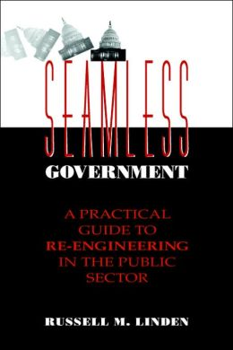 Seamless Government: A Practical Guide to Re-Engineering in the Public Sector