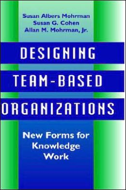 Designing Team-Based Organizations: New Forms for Knowledge Work