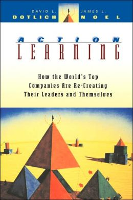 Action Learning: How the World's Top Companies are Re-Creating Their Leaders and Themselves