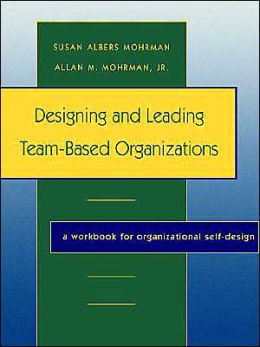 Designing and Leading Team-Based Organizations, A Workbook for Organizational Self-Design