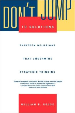 Don't Jump to Solutions: Thirteen Delusions That Undermine Strategic Thinking